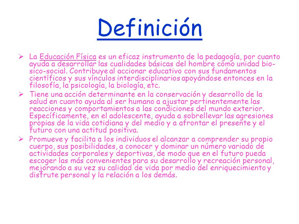Definición La Educación Física es un eficaz instrumento de la pedagogía, por cuanto ayuda a desarrollar las cualidades básicas del hombre como unidad bio- sico-social.