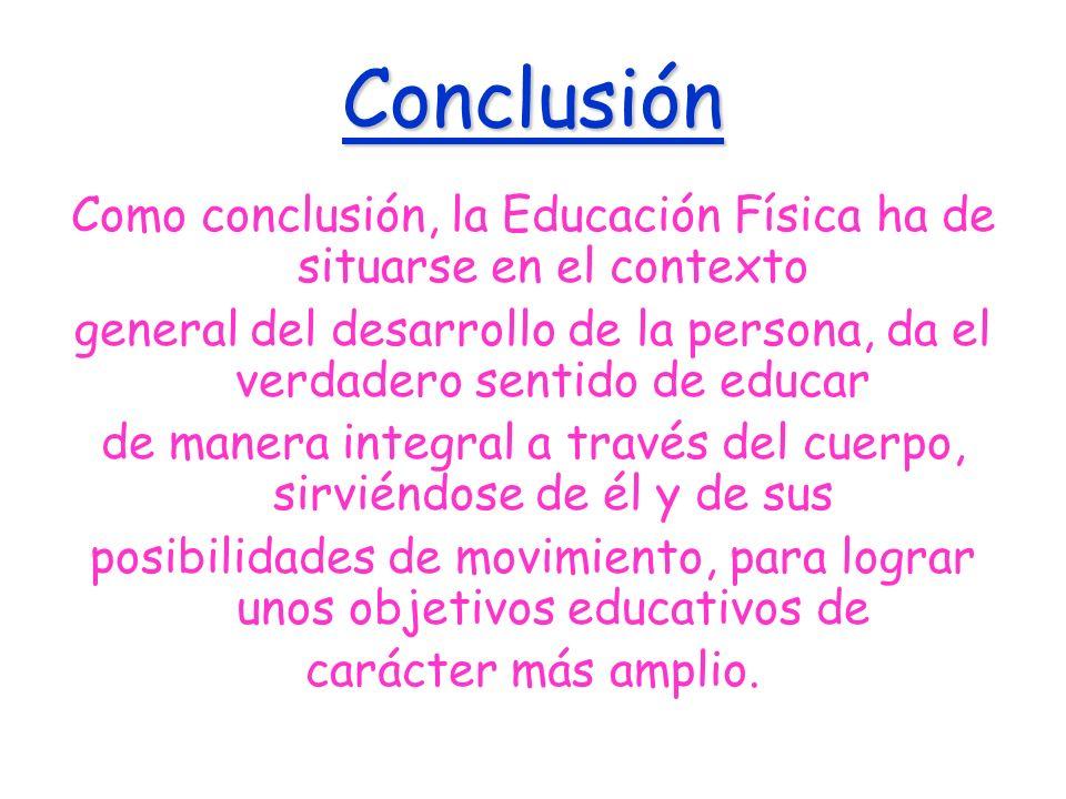 Conclusión Como conclusión, la Educación Física ha de situarse en el contexto general del desarrollo de la persona, da el verdadero sentido de educar
