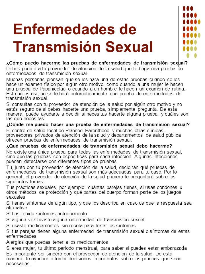 Enfermedades de Transmisión Sexual ¿Cómo puedo hacerme las pruebas de enfermedades de transmisión sexual? Debes pedirle a tu proveedor de atención de