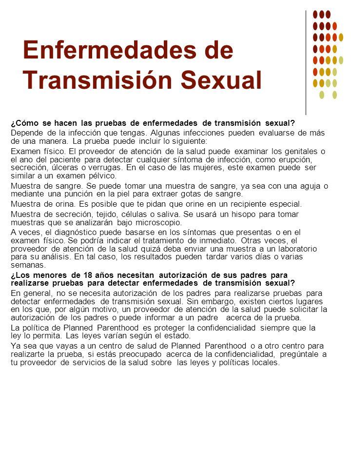 Enfermedades de Transmisión Sexual ¿Cómo se hacen las pruebas de enfermedades de transmisión sexual? Depende de la infección que tengas. Algunas infec