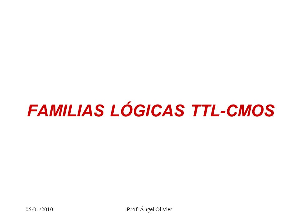 FAMILIAS LÓGICAS TTL-CMOS 05/01/2010Prof. Ángel Olivier