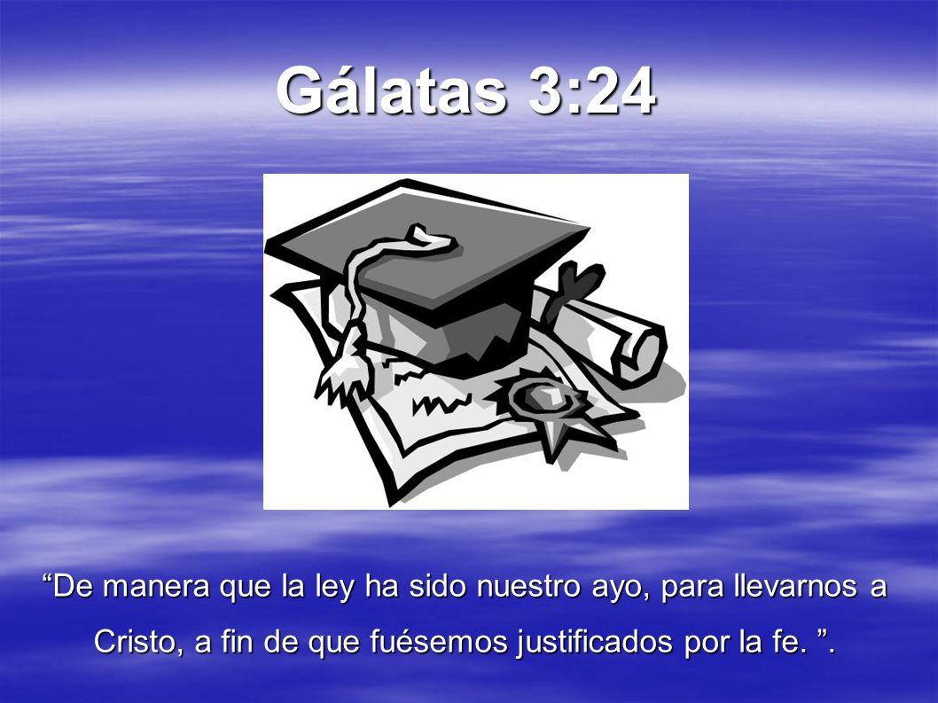 Gálatas 3:24 De manera que la ley ha sido nuestro ayo, para llevarnos a Cristo, a fin de que fuésemos justificados por la fe..