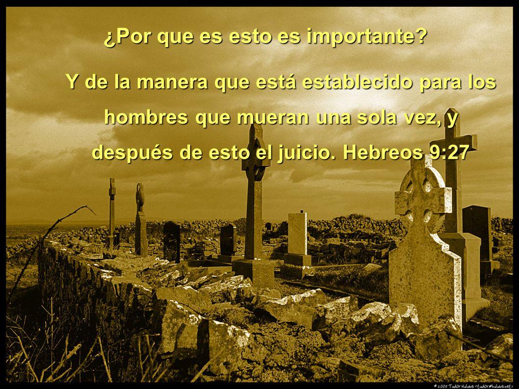 ¿Por que es esto es importante? Y de la manera que está establecido para los hombres que mueran una sola vez, y después de esto el juicio. Hebreos 9:2