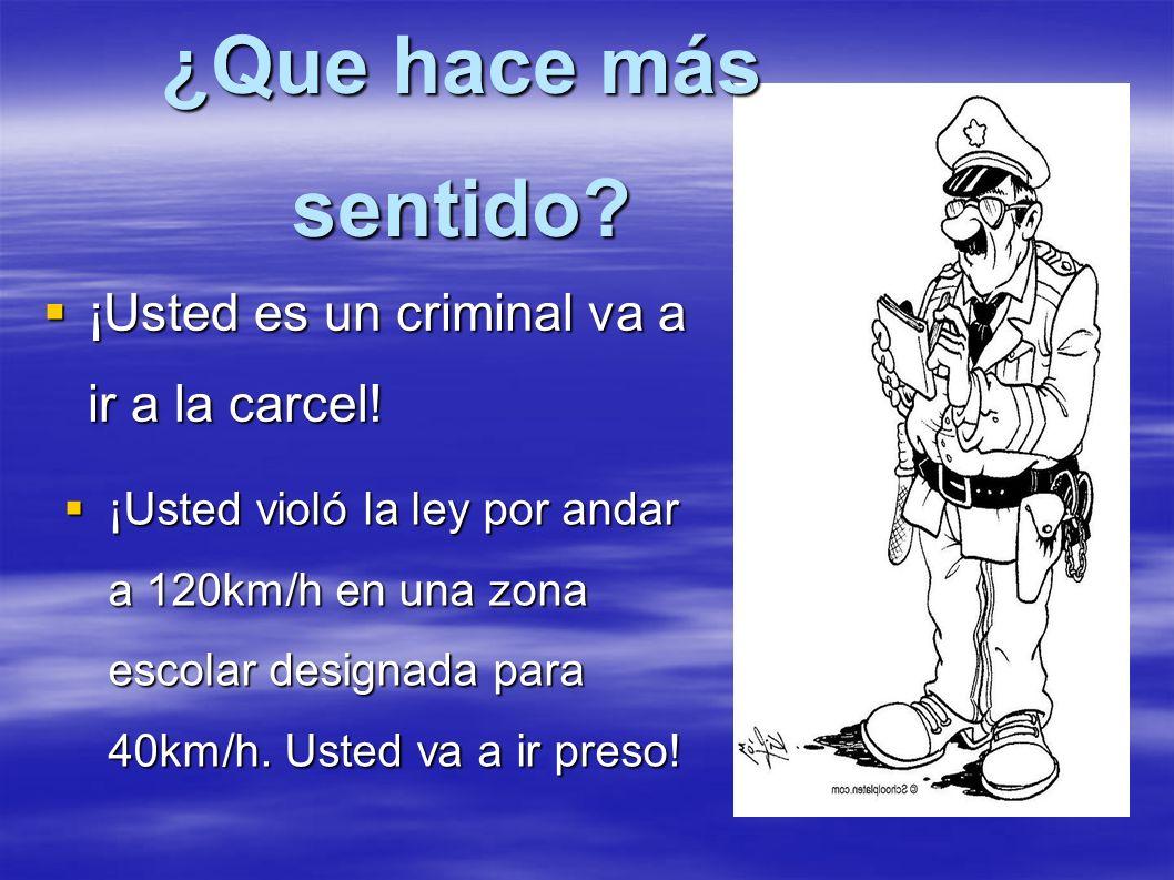 ¿Que hace más sentido? ¡Usted es un criminal va a ir a la carcel! ¡Usted es un criminal va a ir a la carcel! ¡Usted violó la ley por andar a 120km/h e