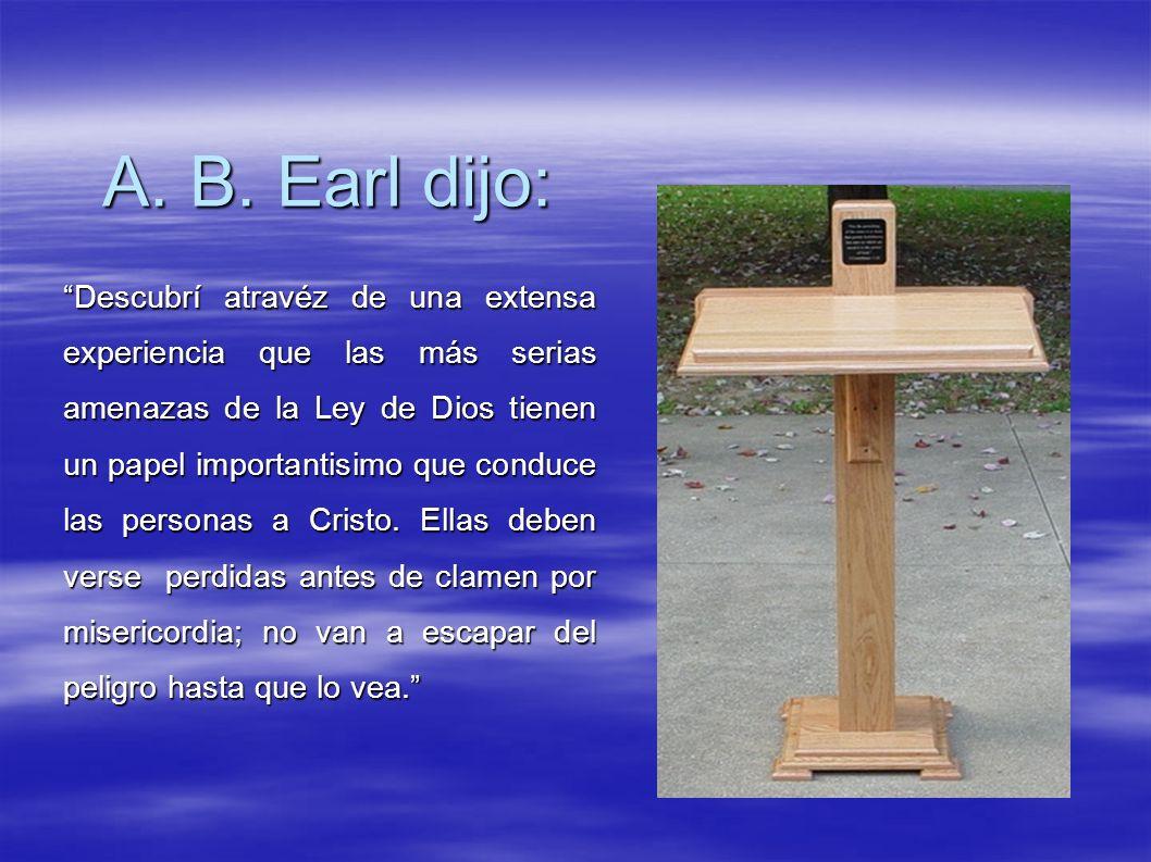 A. B. Earl dijo: Descubrí atravéz de una extensa experiencia que las más serias amenazas de la Ley de Dios tienen un papel importantisimo que conduce
