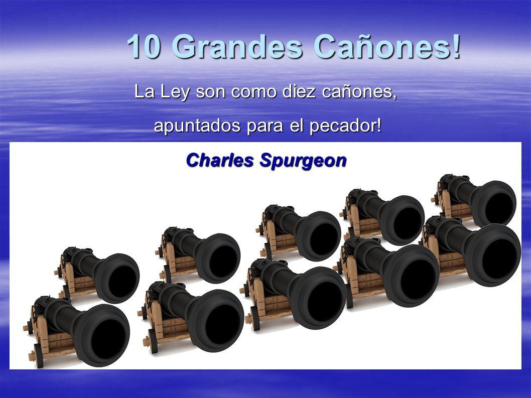 10 Grandes Cañones! La Ley son como diez cañones, apuntados para el pecador! apuntados para el pecador! Charles Spurgeon