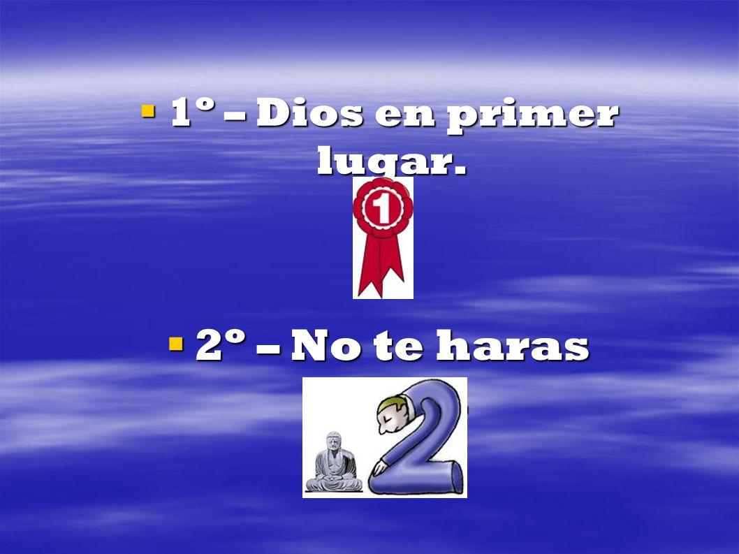 1º – Dios en primer lugar. 1º – Dios en primer lugar. 2º – No te haras idolo. 2º – No te haras idolo.