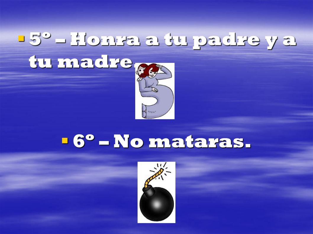 5º – Honra a tu padre y a tu madre. 5º – Honra a tu padre y a tu madre. 6º – No mataras. 6º – No mataras.