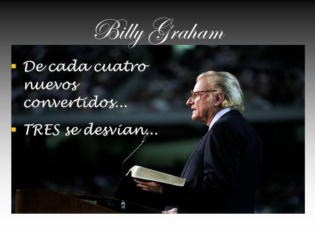 Billy Graham De cada cuatro nuevos convertidos... De cada cuatro nuevos convertidos... TRES se desvian... TRES se desvian...