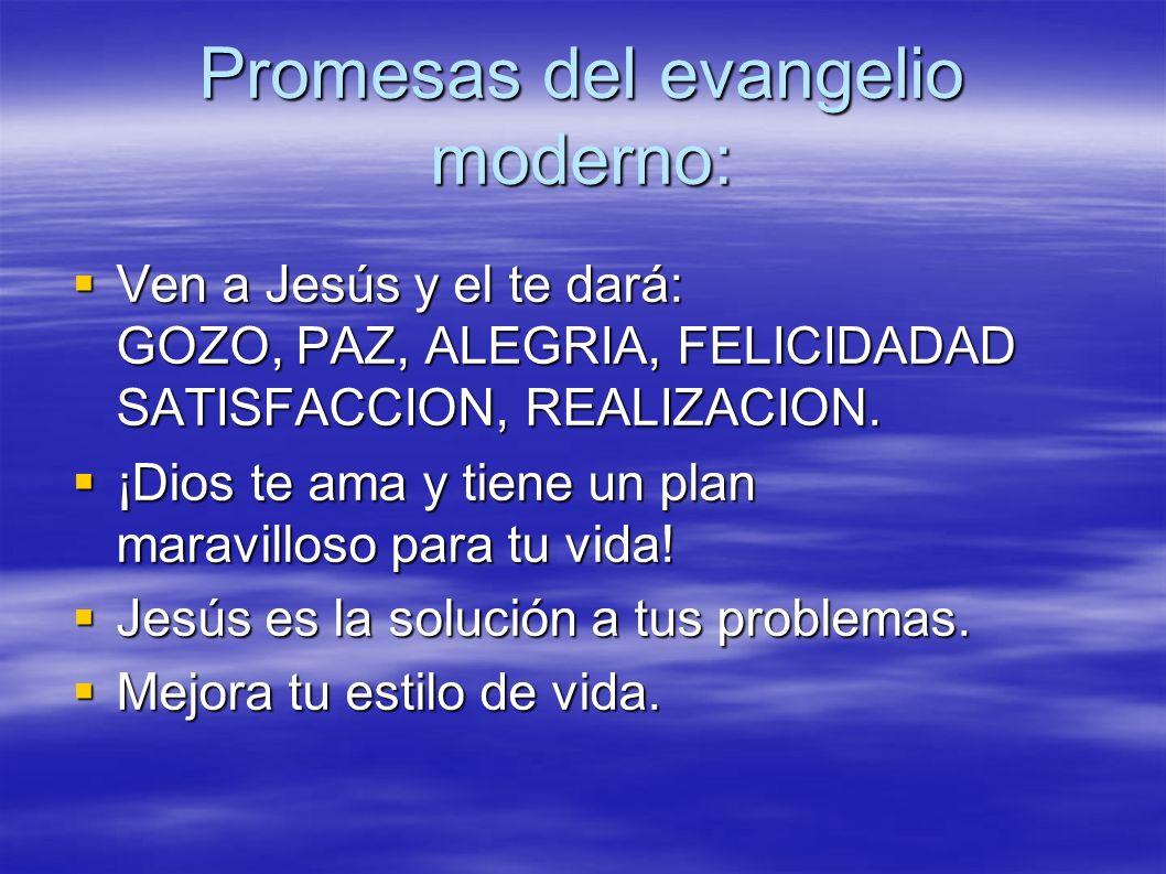 Promesas del evangelio moderno: Ven a Jesús y el te dará: GOZO, PAZ, ALEGRIA, FELICIDADAD SATISFACCION, REALIZACION. Ven a Jesús y el te dará: GOZO, P