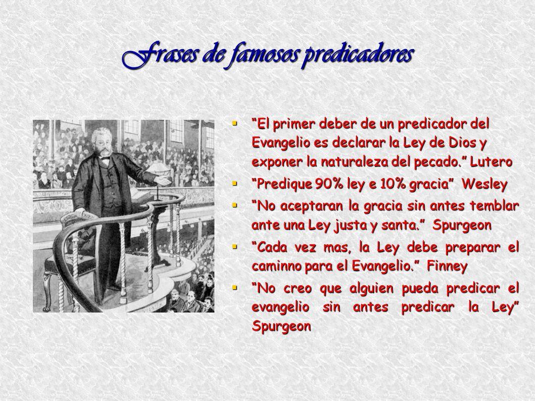 Frases de famosos predicadores El primer deber de un predicador del Evangelio es declarar la Ley de Dios y exponer la naturaleza del pecado. Lutero El