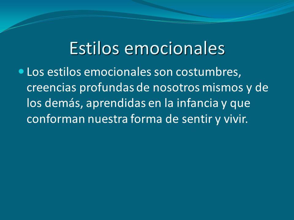 Estilos emocionales Los estilos emocionales son costumbres, creencias profundas de nosotros mismos y de los demás, aprendidas en la infancia y que con