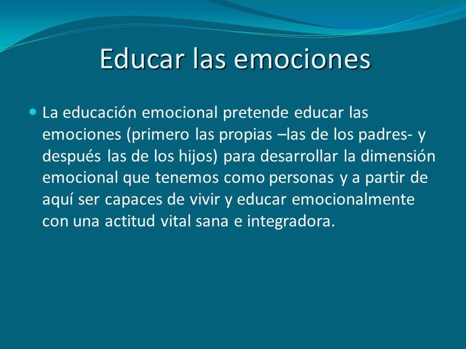 Educar las emociones La educación emocional pretende educar las emociones (primero las propias –las de los padres- y después las de los hijos) para de
