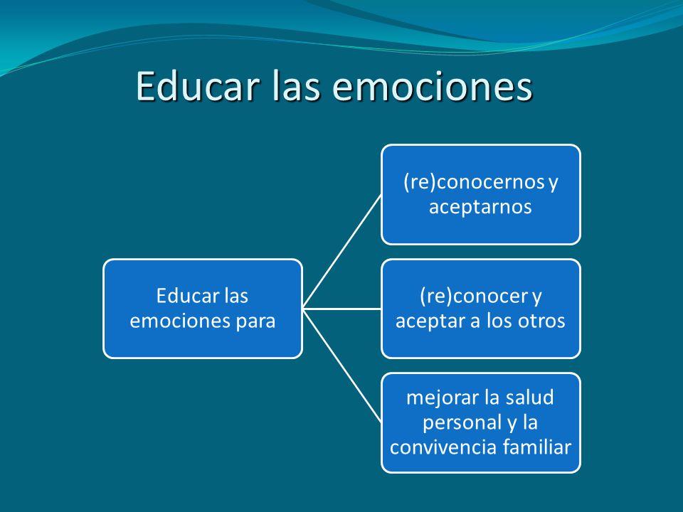 Educar las emociones Educar las emociones para (re)conocernos y aceptarnos (re)conocer y aceptar a los otros mejorar la salud personal y la convivenci
