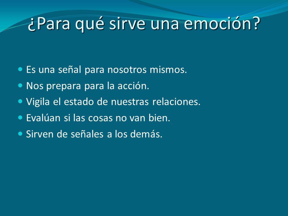 ¿Para qué sirve una emoción? Es una señal para nosotros mismos. Nos prepara para la acción. Vigila el estado de nuestras relaciones. Evalúan si las co
