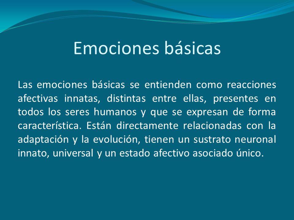 Emociones básicas Las emociones básicas se entienden como reacciones afectivas innatas, distintas entre ellas, presentes en todos los seres humanos y