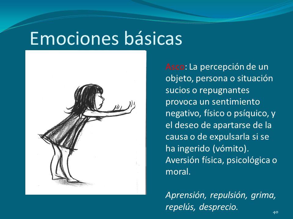 Emociones básicas 40 Asco: La percepción de un objeto, persona o situación sucios o repugnantes provoca un sentimiento negativo, físico o psíquico, y