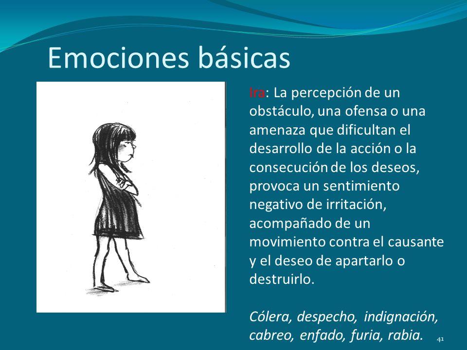 Emociones básicas 41 Ira: La percepción de un obstáculo, una ofensa o una amenaza que dificultan el desarrollo de la acción o la consecución de los de