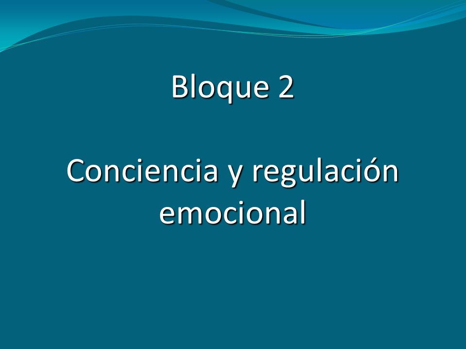 Bloque 2 Conciencia y regulación emocional