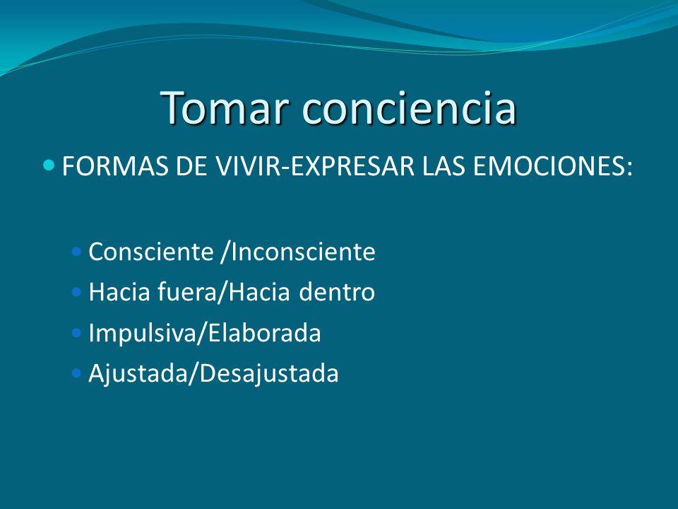 Tomar conciencia FORMAS DE VIVIR-EXPRESAR LAS EMOCIONES: Consciente /Inconsciente Hacia fuera/Hacia dentro Impulsiva/Elaborada Ajustada/Desajustada