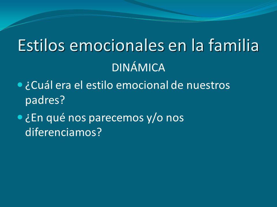 DINÁMICA ¿Cuál era el estilo emocional de nuestros padres? ¿En qué nos parecemos y/o nos diferenciamos?