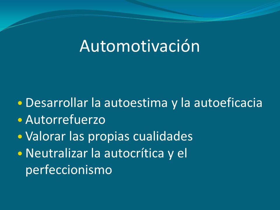 Automotivación Desarrollar la autoestima y la autoeficacia Autorrefuerzo Valorar las propias cualidades Neutralizar la autocrítica y el perfeccionismo