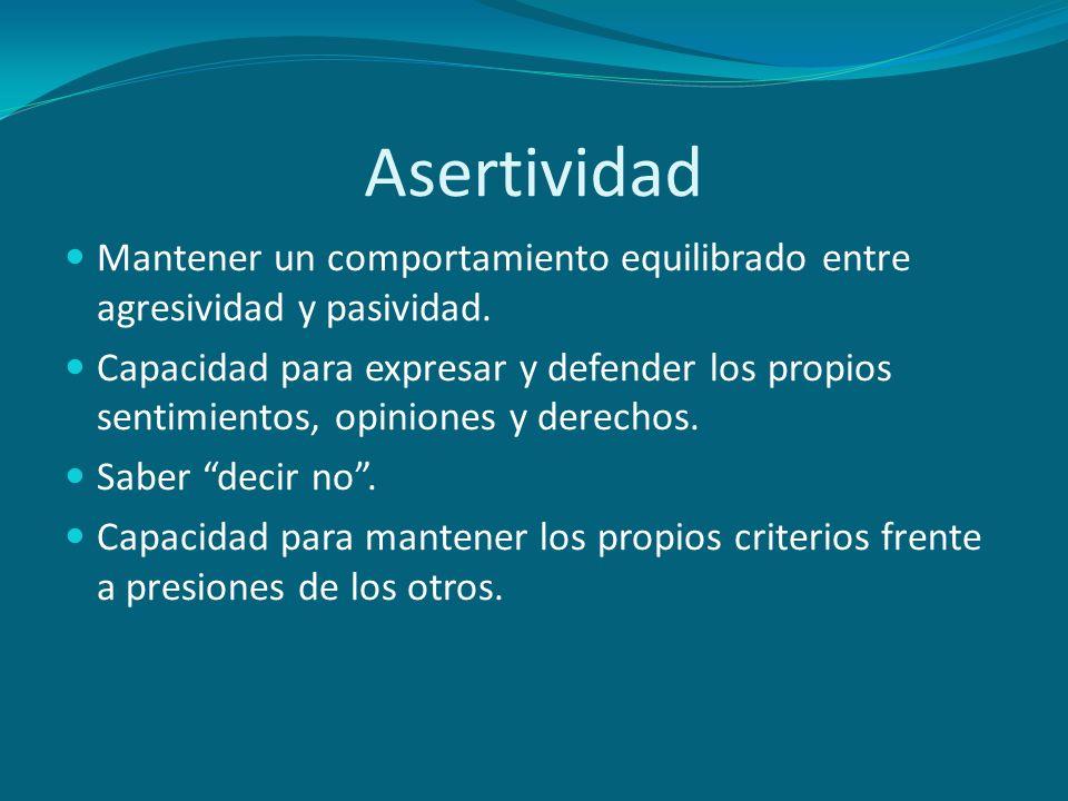 Asertividad Mantener un comportamiento equilibrado entre agresividad y pasividad. Capacidad para expresar y defender los propios sentimientos, opinion