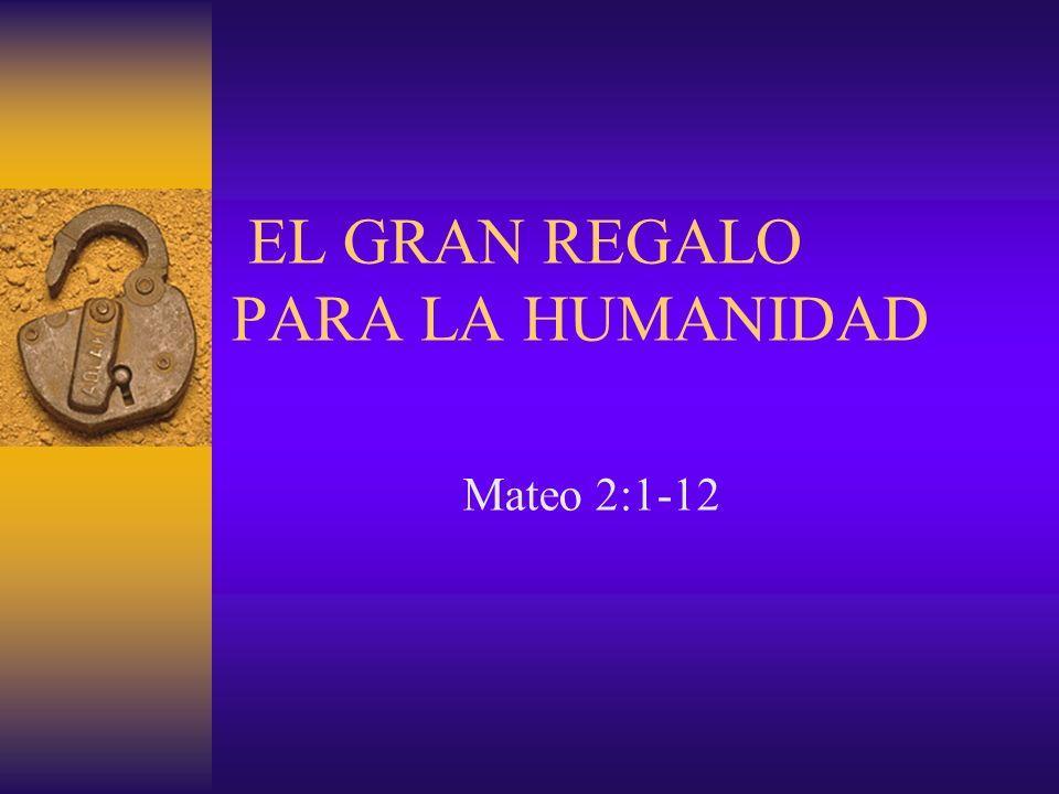 EL GRAN REGALO PARA LA HUMANIDAD Mateo 2:1-12