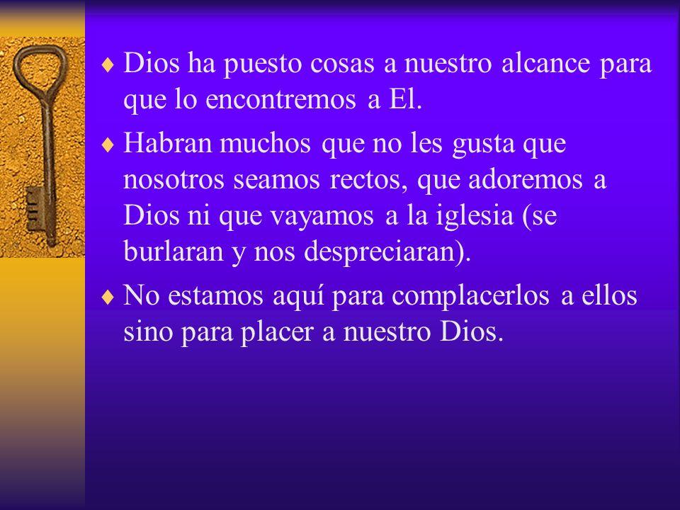 Dios ha puesto cosas a nuestro alcance para que lo encontremos a El. Habran muchos que no les gusta que nosotros seamos rectos, que adoremos a Dios ni