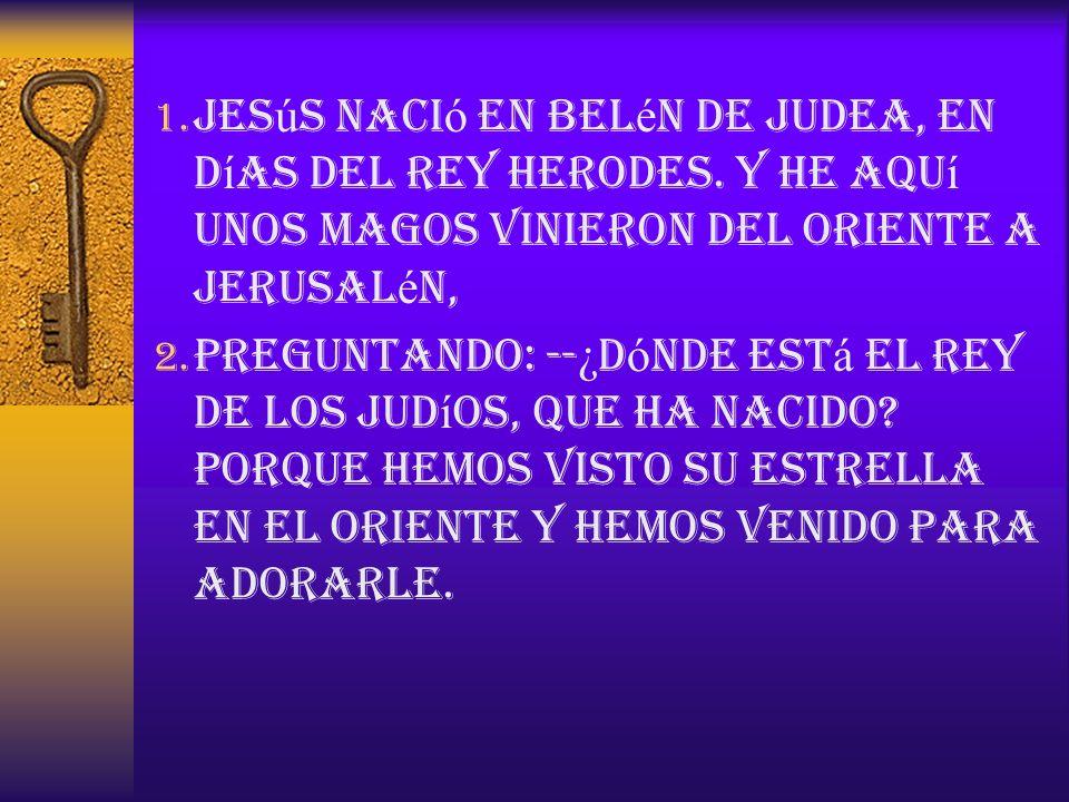 1. Jes ú s naci ó en Bel é n de Judea, en d í as del rey Herodes. Y he aqu í unos magos vinieron del oriente a Jerusal é n, 2. preguntando: -- ¿ D ó n