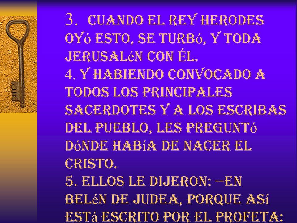 3. Cuando el rey Herodes oy ó esto, se turb ó, y toda Jerusal é n con É l. 4. Y habiendo convocado a todos los principales sacerdotes y a los escribas