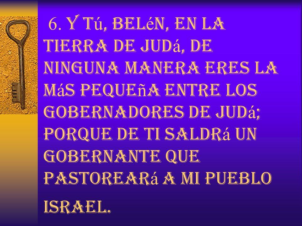6. Y t ú, Bel é n, en la tierra de Jud á, de ninguna manera eres la m á s peque ñ a entre los gobernadores de Jud á ; porque de ti saldr á un gobernan