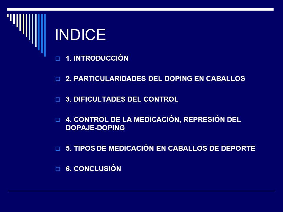 INDICE 1. INTRODUCCIÓN 2. PARTICULARIDADES DEL DOPING EN CABALLOS 3. DIFICULTADES DEL CONTROL 4. CONTROL DE LA MEDICACIÓN, REPRESIÓN DEL DOPAJE-DOPING