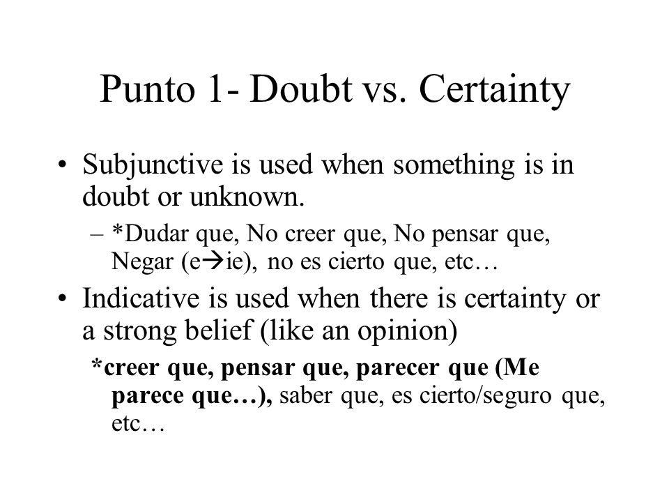 Punto 1- Doubt vs. Certainty Subjunctive is used when something is in doubt or unknown.