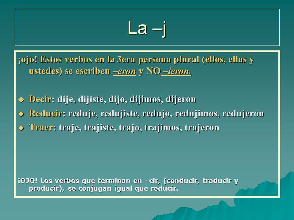 La –j ¡ojo! Estos verbos en la 3era persona plural (ellos, ellas y ustedes) se escriben –eron y NO –ieron. Decir: dije, dijiste, dijo, dijimos, dijero