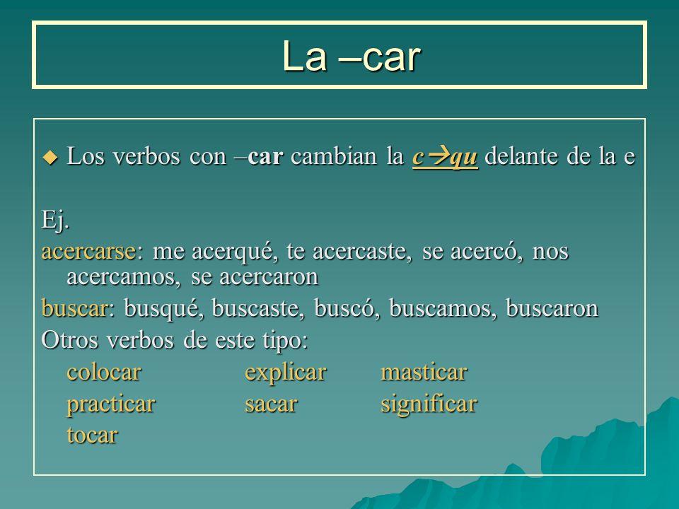 La –car La –car Los verbos con –car cambian la c qu delante de la e Los verbos con –car cambian la c qu delante de la eEj. acercarse: me acerqué, te a