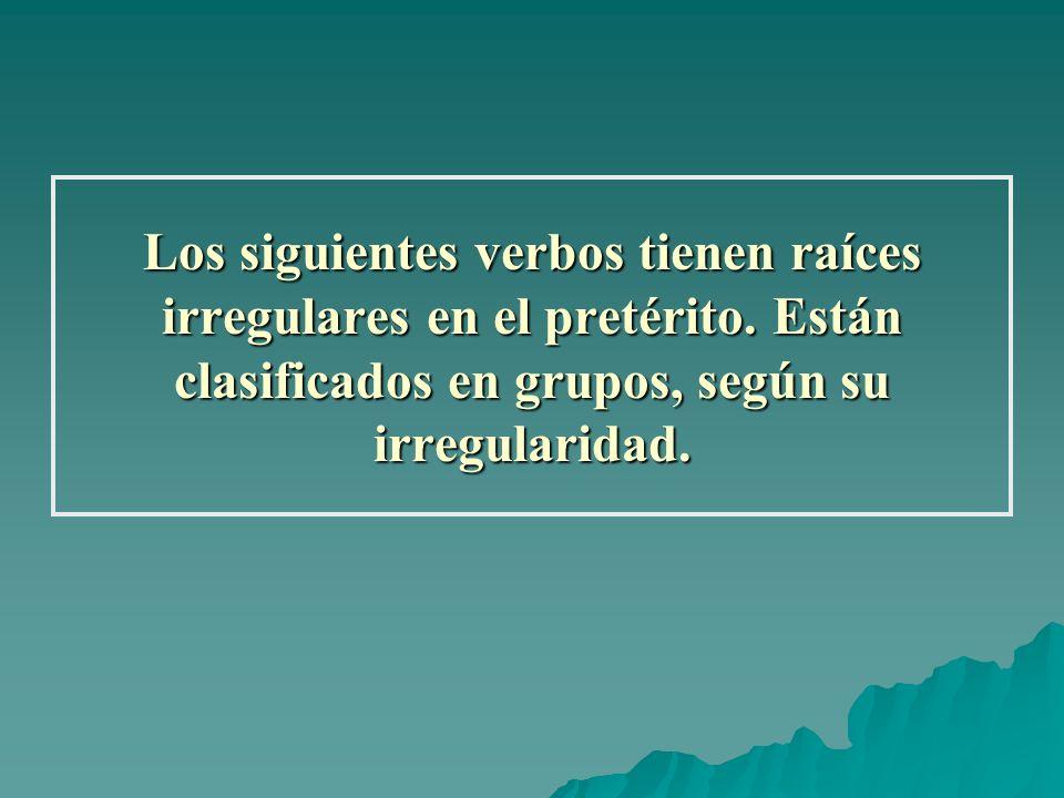 Los siguientes verbos tienen raíces irregulares en el pretérito. Están clasificados en grupos, según su irregularidad.