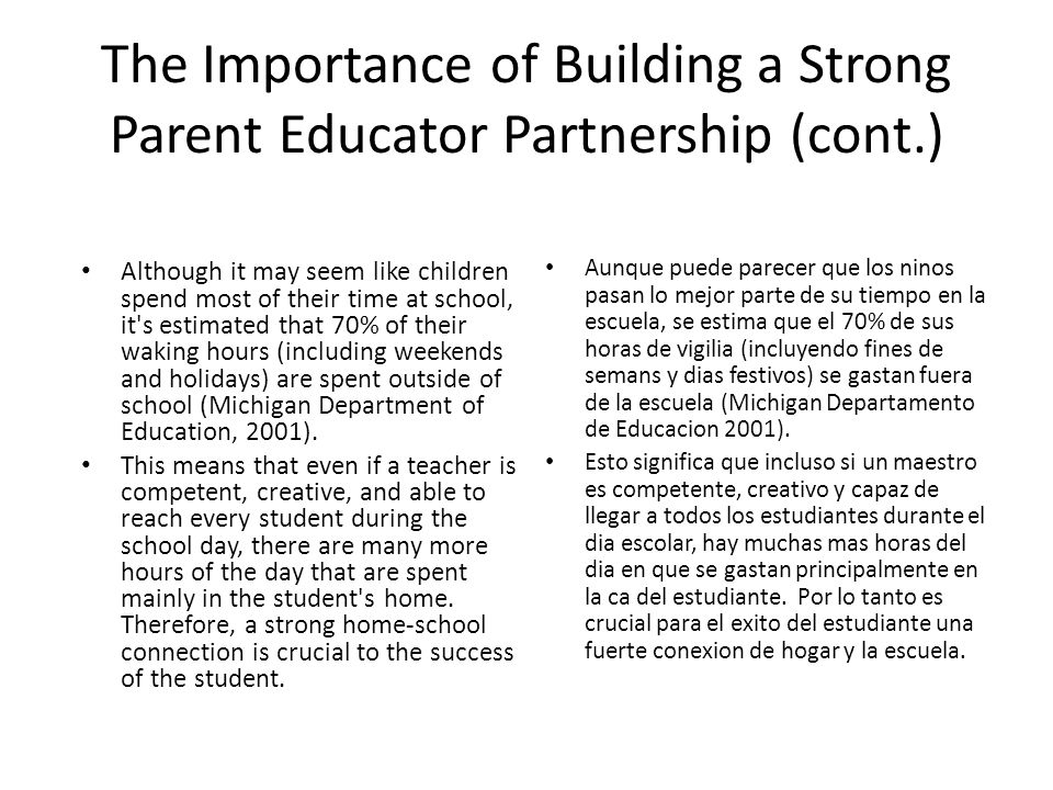 The Importance of Building a Strong Parent Educator Partnership (cont.) Although it may seem like children spend most of their time at school, it s estimated that 70% of their waking hours (including weekends and holidays) are spent outside of school (Michigan Department of Education, 2001).