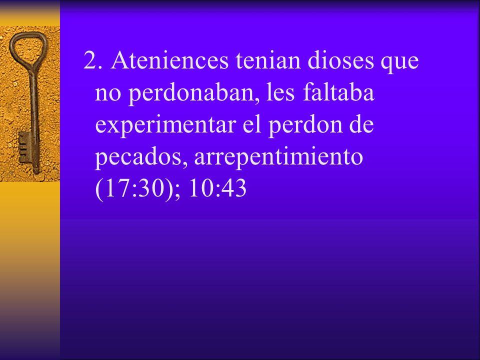 2. Ateniences tenian dioses que no perdonaban, les faltaba experimentar el perdon de pecados, arrepentimiento (17:30); 10:43