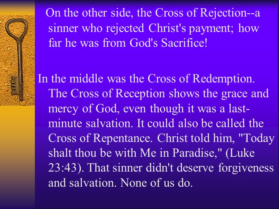 On the other side, the Cross of Rejection--a sinner who rejected Christ's payment; how far he was from God's Sacrifice! In the middle was the Cross of