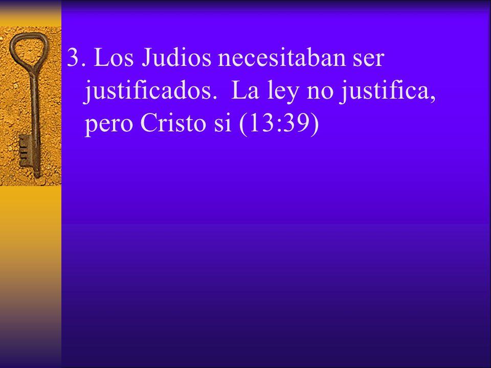 3. Los Judios necesitaban ser justificados. La ley no justifica, pero Cristo si (13:39)
