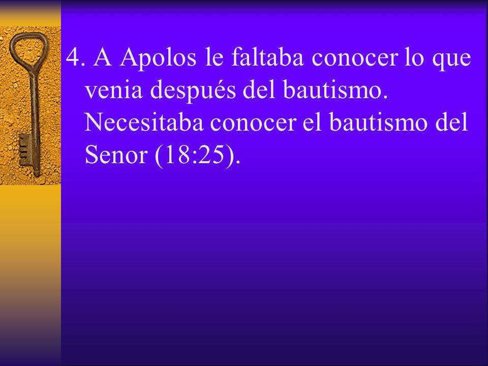 4. A Apolos le faltaba conocer lo que venia después del bautismo. Necesitaba conocer el bautismo del Senor (18:25).