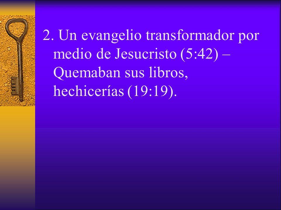 2. Un evangelio transformador por medio de Jesucristo (5:42) – Quemaban sus libros, hechicerías (19:19).
