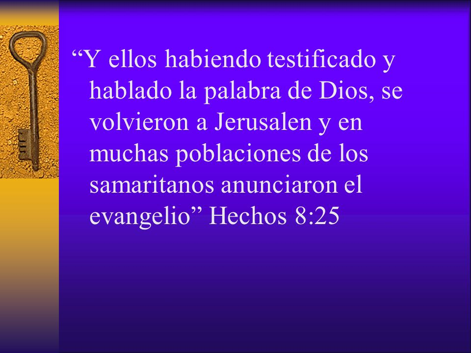 Y ellos habiendo testificado y hablado la palabra de Dios, se volvieron a Jerusalen y en muchas poblaciones de los samaritanos anunciaron el evangelio