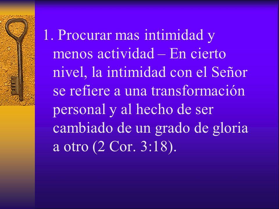1. Procurar mas intimidad y menos actividad – En cierto nivel, la intimidad con el Señor se refiere a una transformación personal y al hecho de ser ca