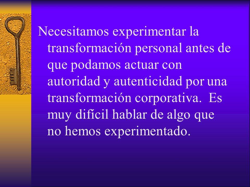 Necesitamos experimentar la transformación personal antes de que podamos actuar con autoridad y autenticidad por una transformación corporativa. Es mu