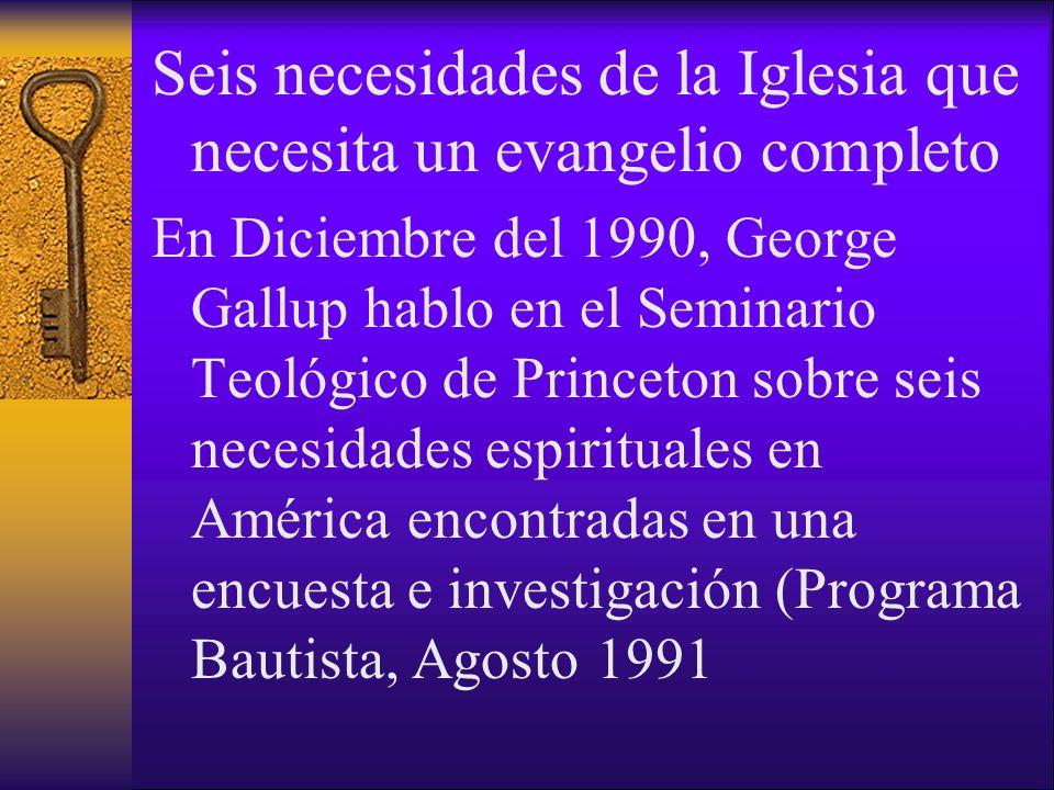 Seis necesidades de la Iglesia que necesita un evangelio completo En Diciembre del 1990, George Gallup hablo en el Seminario Teológico de Princeton so