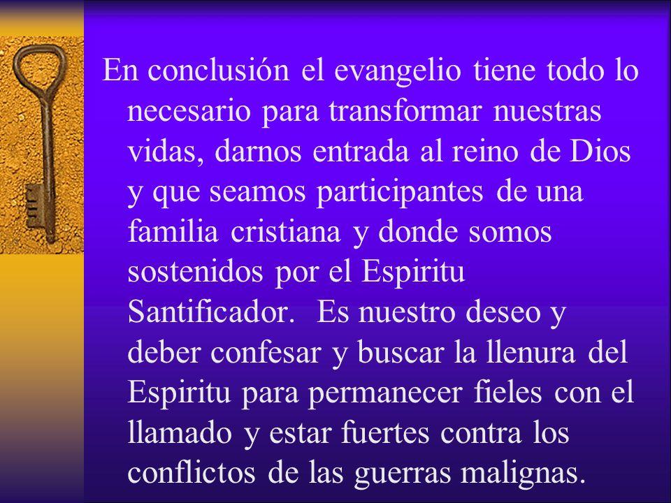 En conclusión el evangelio tiene todo lo necesario para transformar nuestras vidas, darnos entrada al reino de Dios y que seamos participantes de una