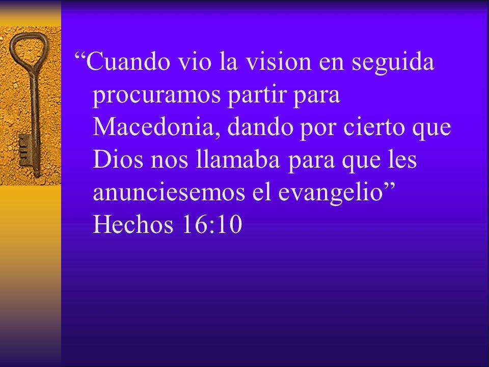 Cuando vio la vision en seguida procuramos partir para Macedonia, dando por cierto que Dios nos llamaba para que les anunciesemos el evangelio Hechos
