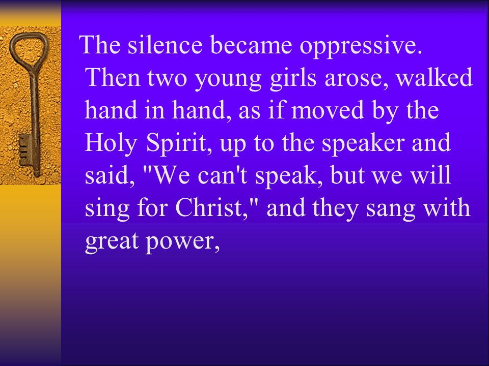 The silence became oppressive. Then two young girls arose, walked hand in hand, as if moved by the Holy Spirit, up to the speaker and said,